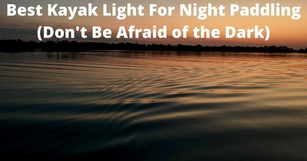 Best Kayak Light For Night Paddling (Don't Be Afraid of the Dark)