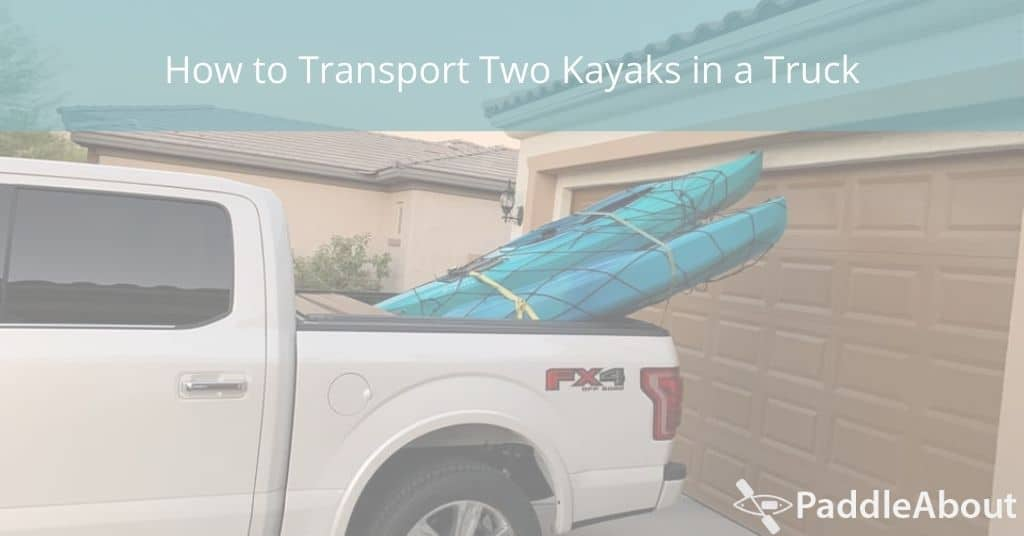 How to Transport Two Kayaks in a Truck - Kayaks loaded in the back of a truck