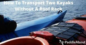 How To Transport Two Kayaks Without A Roof Rack - Two Kayaks on a Lake